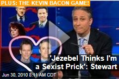 'Jezebel Thinks I'm a Sexist Prick': Stewart