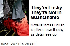 They're Lucky They're Not in Guantánamo