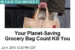 Your Planet-Saving Grocery Bag Could Kill You
