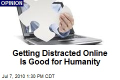 Getting Distracted Online Is Good for Humanity