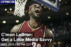 C'mon LeBron: Get a Little Media Savvy