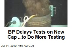 BP Delays Tests on New Cap ...to Do More Testing