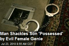 "Saudi Man Shackles ""Genie-Possessed"" Son"