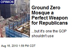 Ground Zero Mosque a Perfect Weapon for Republicans