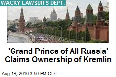 'Grand Prince of All Russia' Claims Ownership of Kremlin