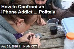 How to Confront an iPhone Addict ... Politely