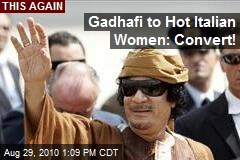 Gadhafi to Hot Italian Women: Convert!